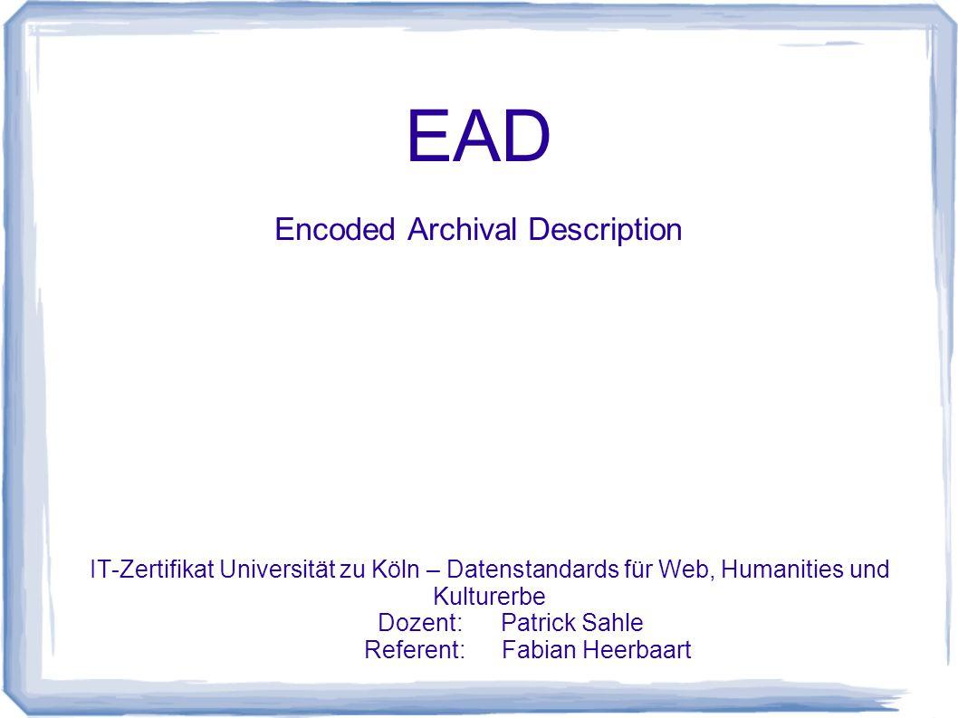 EAD Encoded Archival Description IT-Zertifikat Universität zu Köln – Datenstandards für Web, Humanities und Kulturerbe Dozent: Patrick Sahle Referent: Fabian Heerbaart