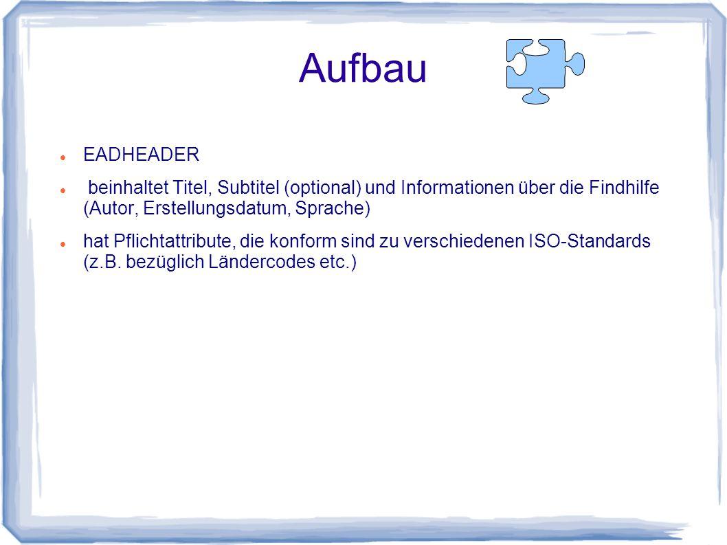 Aufbau EADHEADER beinhaltet Titel, Subtitel (optional) und Informationen über die Findhilfe (Autor, Erstellungsdatum, Sprache) hat Pflichtattribute, die konform sind zu verschiedenen ISO-Standards (z.B.