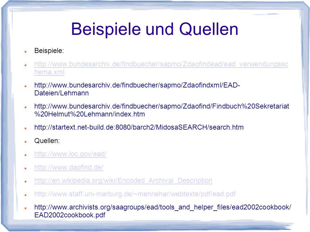 Beispiele und Quellen Beispiele: http://www.bundesarchiv.de/findbuecher/sapmo/Zdaofindead/ead_verwendungssc hema.xml http://www.bundesarchiv.de/findbuecher/sapmo/Zdaofindead/ead_verwendungssc hema.xml http://www.bundesarchiv.de/findbuecher/sapmo/Zdaofindxml/EAD- Dateien/Lehmann http://www.bundesarchiv.de/findbuecher/sapmo/Zdaofind/Findbuch%20Sekretariat %20Helmut%20Lehmann/index.htm http://startext.net-build.de:8080/barch2/MidosaSEARCH/search.htm Quellen: http://www.loc.gov/ead/ http://www.daofind.de/ http://en.wikipedia.org/wiki/Encoded_Archival_Description http://www.staff.uni-marburg.de/~mennehar/webtexte/pdf/ead.pdf http://www.archivists.org/saagroups/ead/tools_and_helper_files/ead2002cookbook/ EAD2002cookbook.pdf