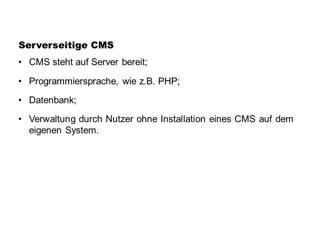 Serverseitige CMS CMS steht auf Server bereit; Programmiersprache, wie z.B. PHP; Datenbank; Verwaltung durch Nutzer ohne Installation eines CMS auf de