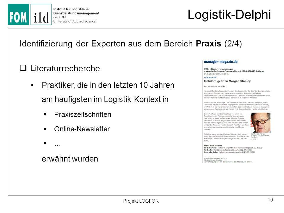 Logistik-Delphi 10 Projekt LOGFOR Identifizierung der Experten aus dem Bereich Praxis (2/4)  Literaturrecherche Praktiker, die in den letzten 10 Jahren am häufigsten im Logistik-Kontext in  Praxiszeitschriften  Online-Newsletter  … erwähnt wurden