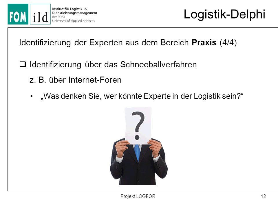 Logistik-Delphi 12Projekt LOGFOR Identifizierung der Experten aus dem Bereich Praxis (4/4)  Identifizierung über das Schneeballverfahren z.