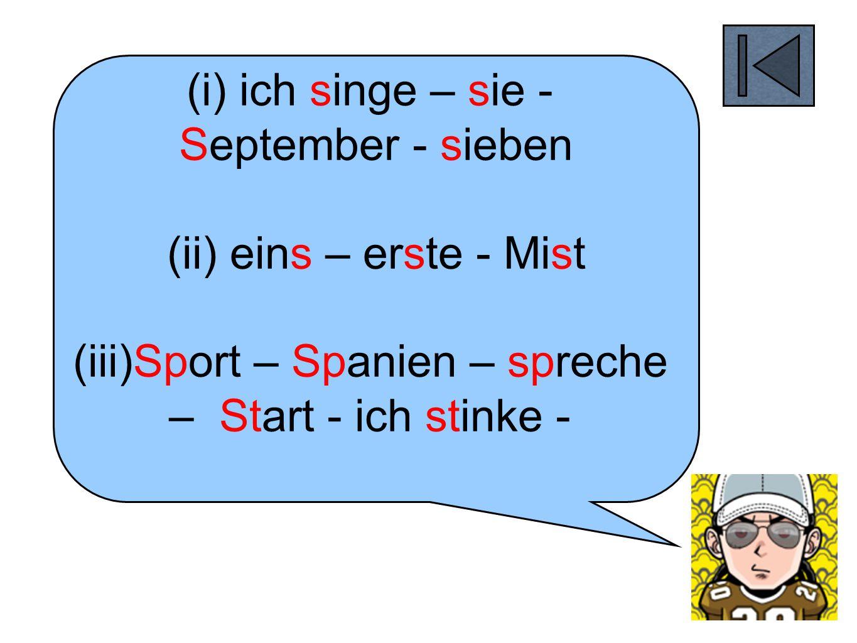 (i) ich singe – sie - September - sieben (ii) eins – erste - Mist (iii)Sport – Spanien – spreche – Start - ich stinke -