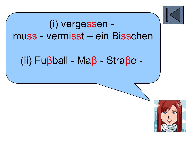 (i) vergessen - muss - vermisst – ein Bisschen (ii) Fuβball - Maβ - Straβe -