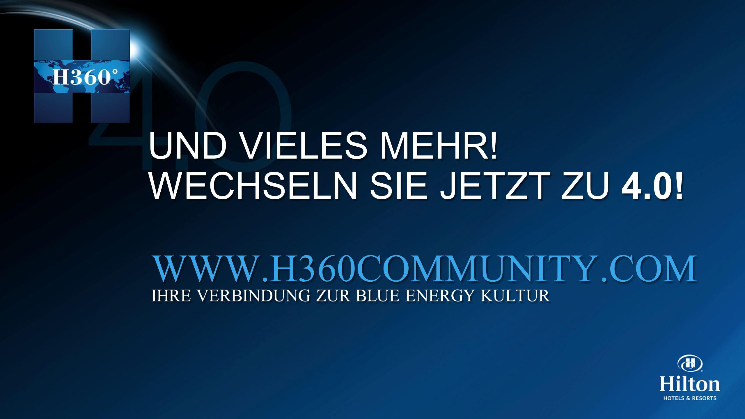 UND VIELES MEHR! WECHSELN SIE JETZT ZU 4.0! UND VIELES MEHR! WECHSELN SIE JETZT ZU 4.0! WWW.H360COMMUNITY.COM IHRE VERBINDUNG ZUR BLUE ENERGY KULTUR W