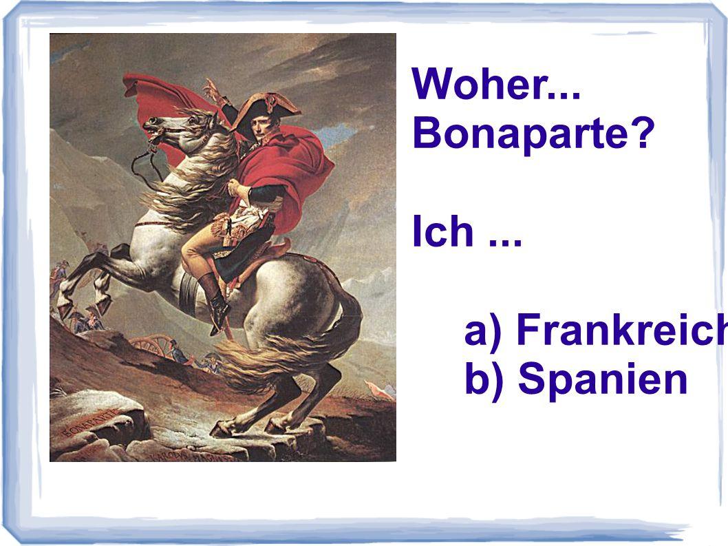 Woher... Bonaparte? Ich... a) Frankreich b) Spanien