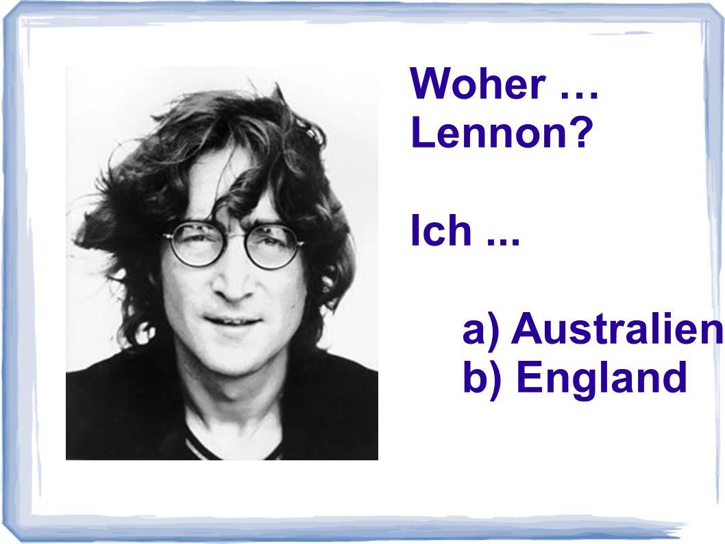 Woher … Lennon? Ich... a) Australien b) England