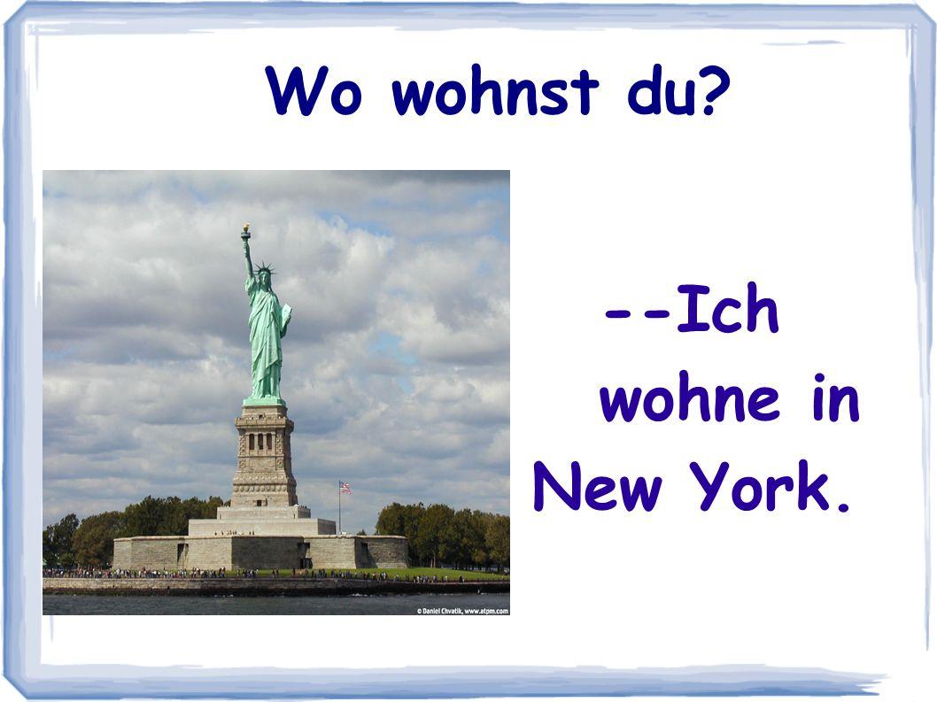 --Ich wohne in New York. Wo wohnst du?