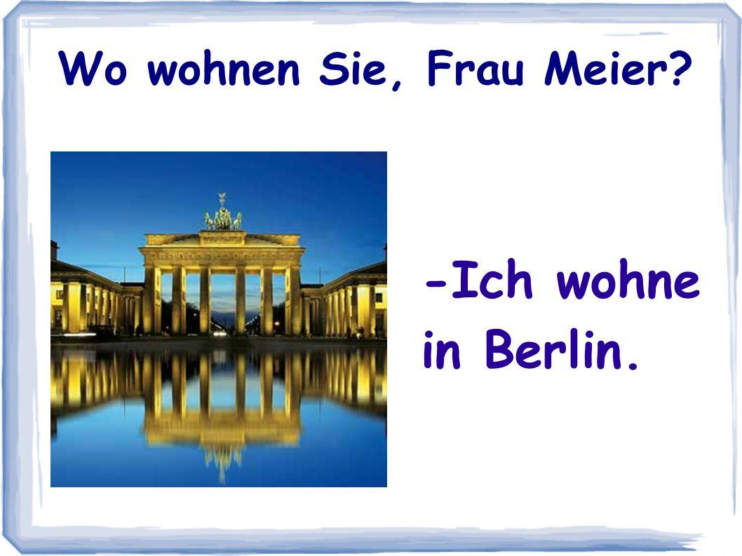 -Ich wohne in Berlin. Wo wohnen Sie, Frau Meier?