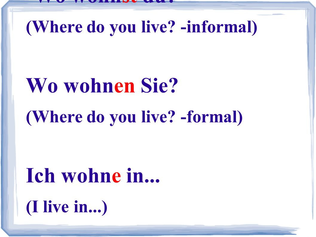 Wo wohnst du? (Where do you live? -informal) Wo wohnen Sie? (Where do you live? -formal) Ich wohne in... (I live in...)