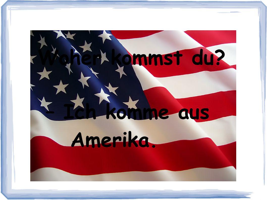 Woher kommst du? – Ich komme aus Amerika.
