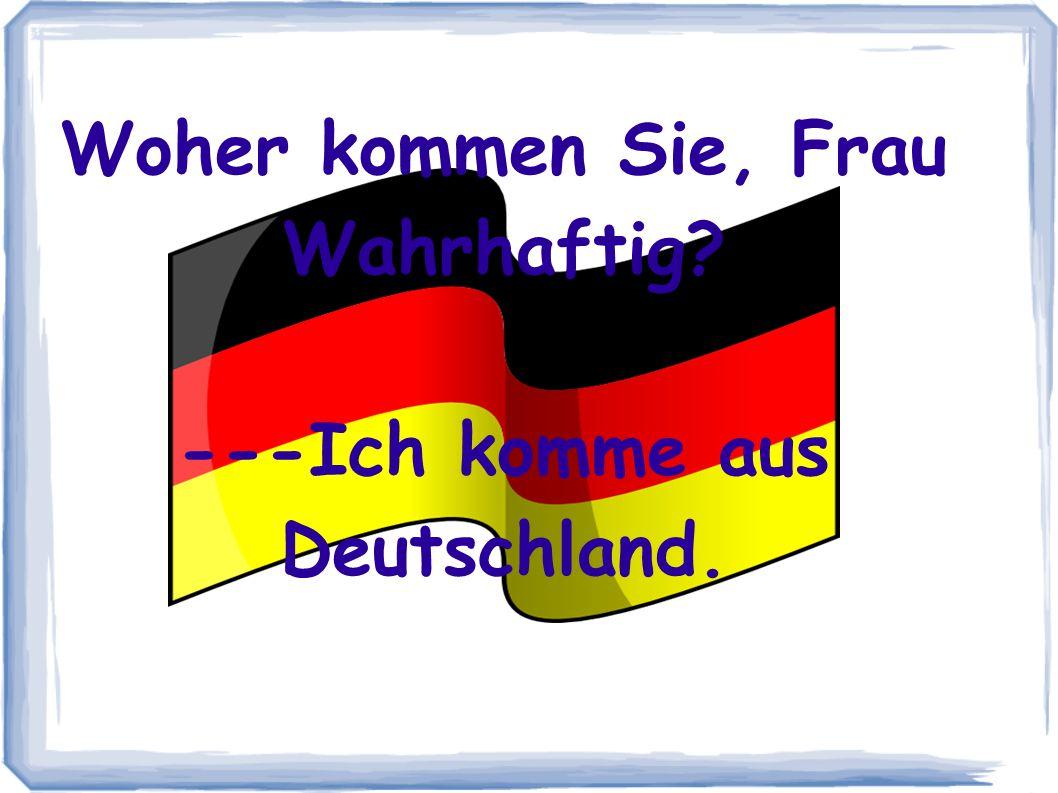 Woher kommen Sie, Frau Wahrhaftig? ---Ich komme aus Deutschland.
