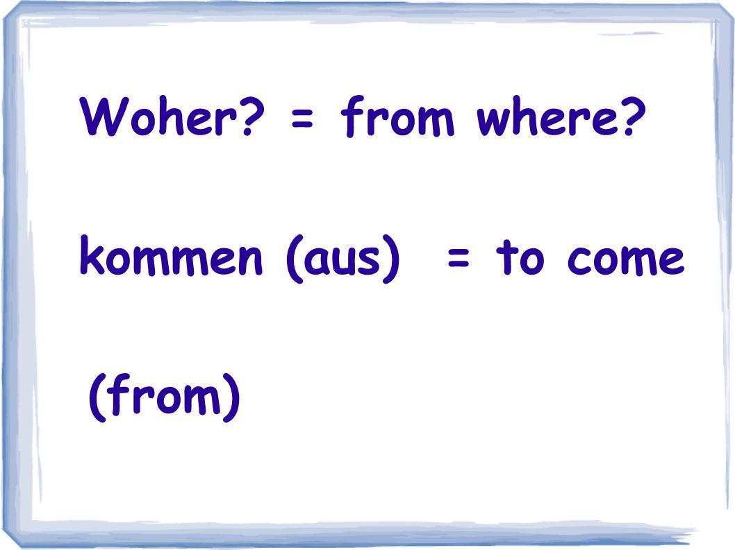 Woher kommst du.(where are you from - informal) Woher kommen Sie.