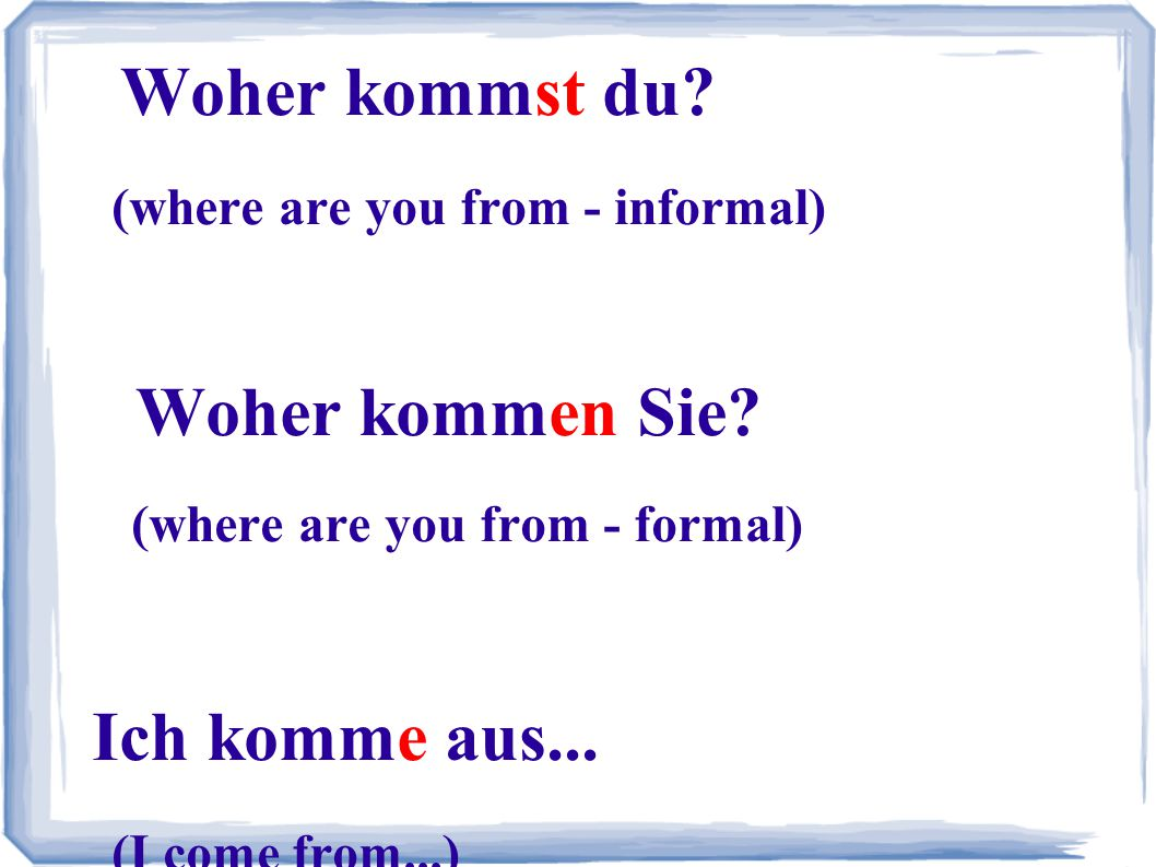 Woher kommst du? (where are you from - informal) Woher kommen Sie? (where are you from - formal) Ich komme aus... (I come from...)