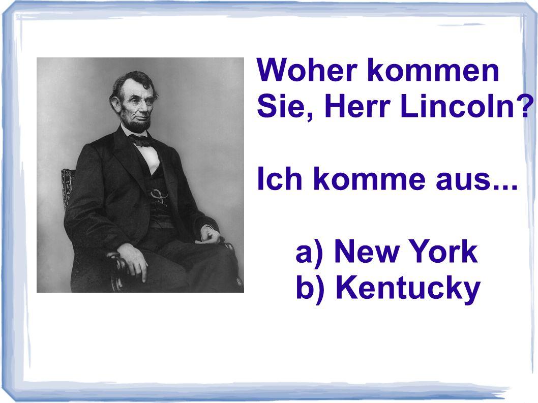 Woher kommen Sie, Herr Lincoln? Ich komme aus... a) New York b) Kentucky