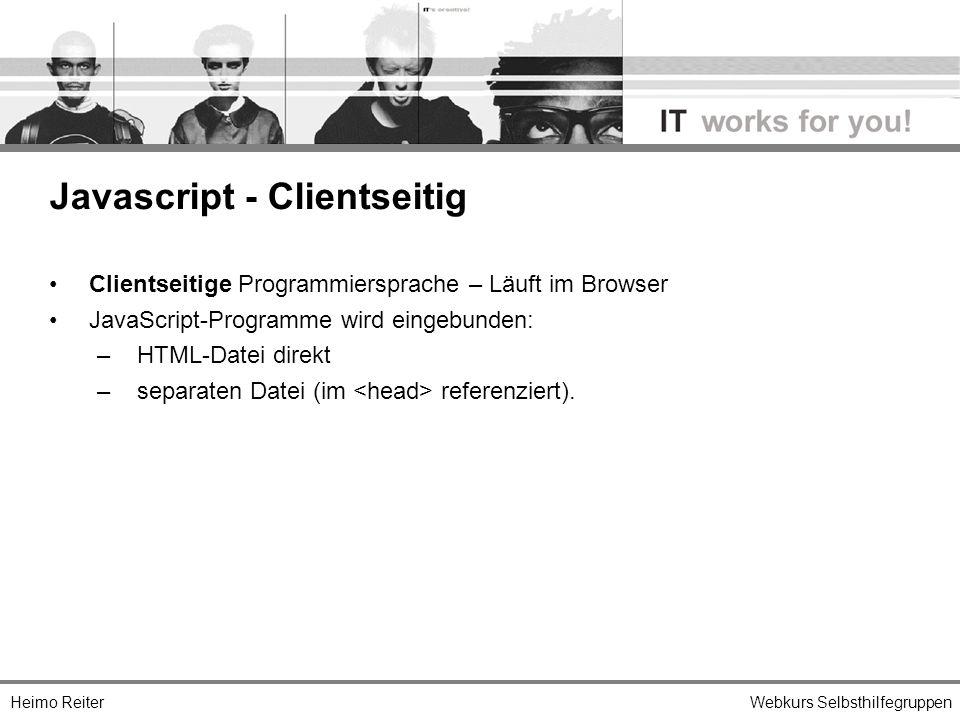 Heimo ReiterWebkurs Selbsthilfegruppen Clientseitige Programmiersprache – Läuft im Browser JavaScript-Programme wird eingebunden: –HTML-Datei direkt –separaten Datei (im referenziert).