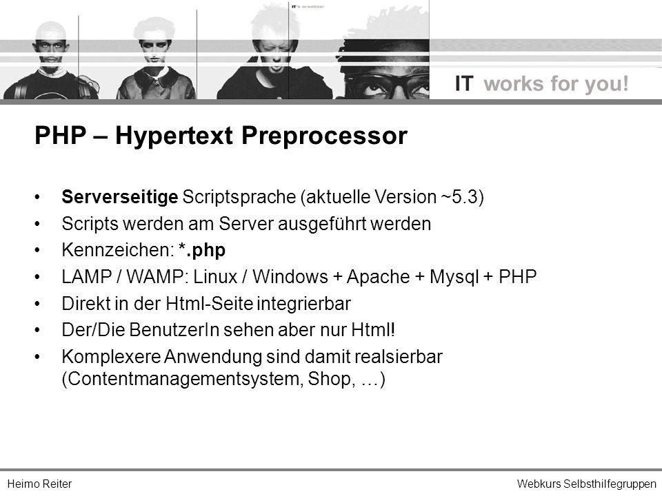 Heimo ReiterWebkurs Selbsthilfegruppen PHP – Hypertext Preprocessor Serverseitige Scriptsprache (aktuelle Version ~5.3) Scripts werden am Server ausgeführt werden Kennzeichen: *.php LAMP / WAMP: Linux / Windows + Apache + Mysql + PHP Direkt in der Html-Seite integrierbar Der/Die BenutzerIn sehen aber nur Html.