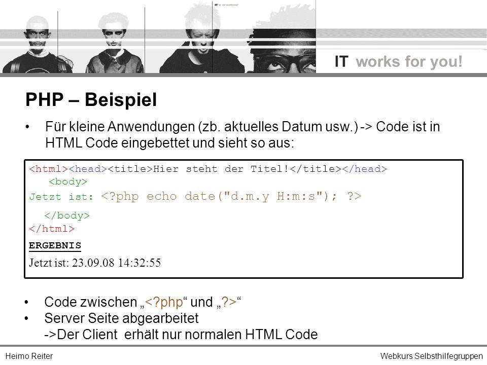 Heimo ReiterWebkurs Selbsthilfegruppen PHP – Beispiel Hier steht der Titel! Jetzt ist: ERGEBNIS Jetzt ist: 23.09.08 14:32:55 Für kleine Anwendungen (z