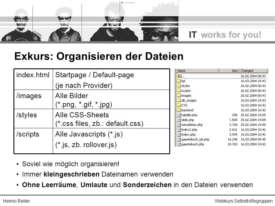 Heimo ReiterWebkurs Selbsthilfegruppen Exkurs: Organisieren der Dateien Alle Javascripts (*.js) (*.js, zb. rollover.js) /scripts Alle CSS-Sheets (*.cs
