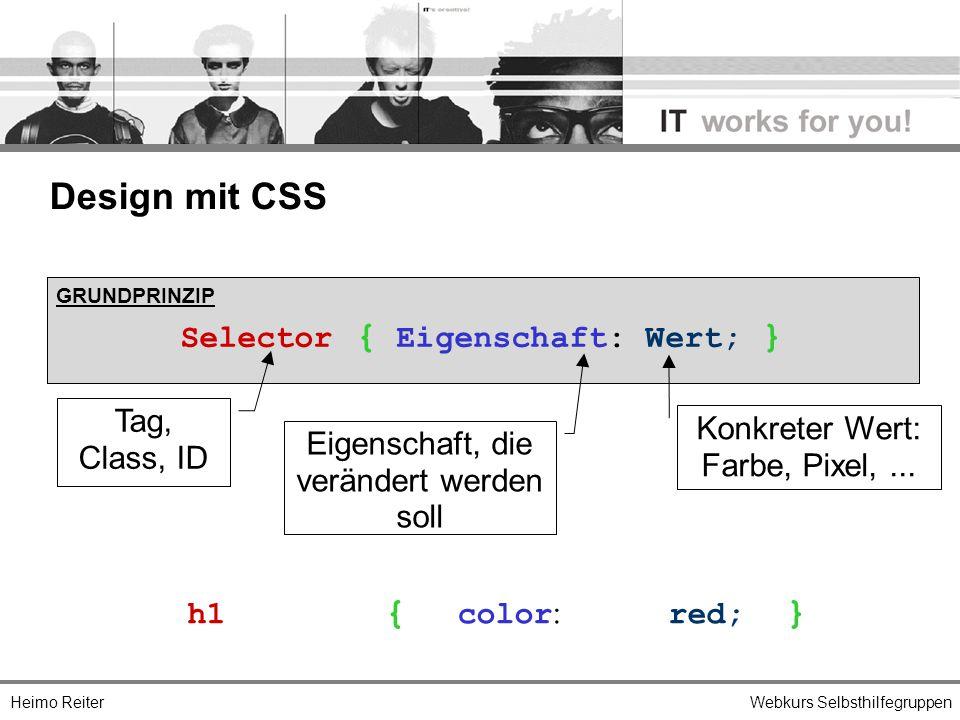 Heimo ReiterWebkurs Selbsthilfegruppen Design mit CSS GRUNDPRINZIP Selector { Eigenschaft: Wert; } h1 { color : red; } Tag, Class, ID Eigenschaft, die verändert werden soll Konkreter Wert: Farbe, Pixel,...