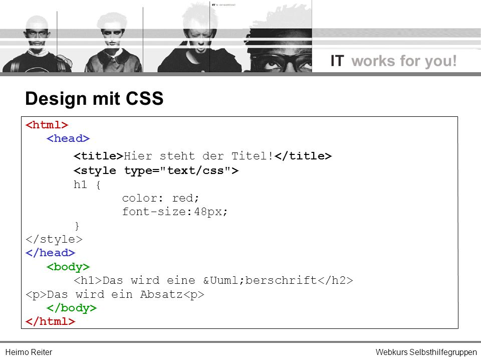 Heimo ReiterWebkurs Selbsthilfegruppen Design mit CSS Hier steht der Titel! h1 { color: red; font-size:48px; } Das wird eine Überschrift Das wird
