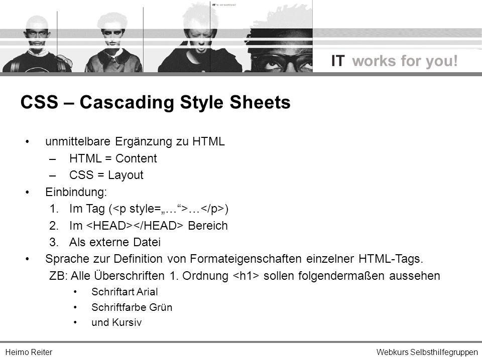 Heimo ReiterWebkurs Selbsthilfegruppen unmittelbare Ergänzung zu HTML – HTML = Content – CSS = Layout Einbindung: 1.Im Tag ( … ) 2.Im Bereich 3.Als externe Datei Sprache zur Definition von Formateigenschaften einzelner HTML-Tags.