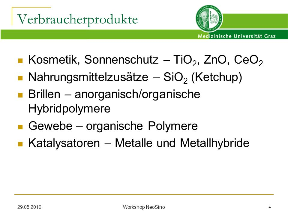 29.05.2010 Workshop NeoSino 4 Verbraucherprodukte Kosmetik, Sonnenschutz – TiO 2, ZnO, CeO 2 Nahrungsmittelzusätze – SiO 2 (Ketchup) Brillen – anorgan