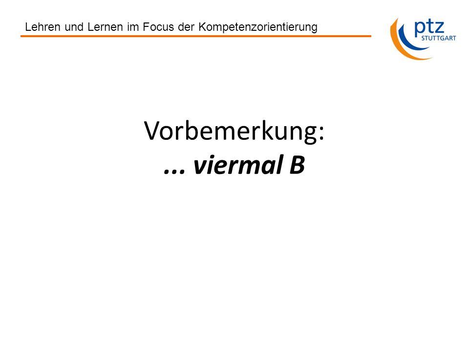 Lehren und Lernen im Focus der Kompetenzorientierung Vorbemerkung:... viermal B