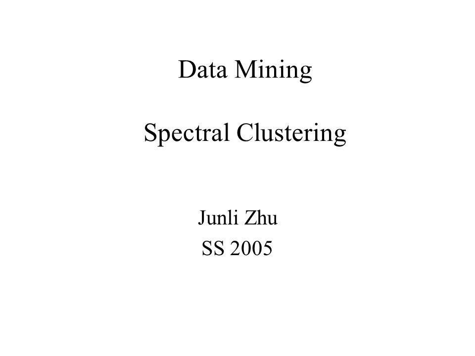Data Mining Spectral Clustering Junli Zhu SS 2005
