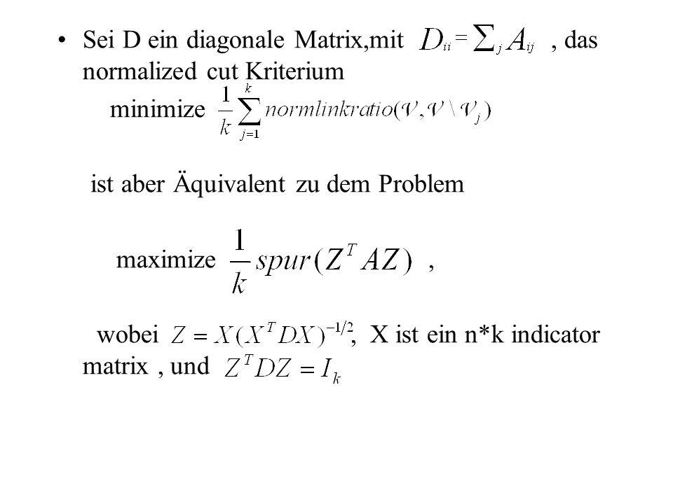 Sei D ein diagonale Matrix,mit, das normalized cut Kriterium minimize ist aber Äquivalent zu dem Problem maximize, wobei, X ist ein n*k indicator matrix, und