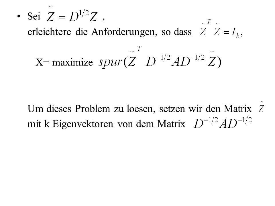 Sei, erleichtere die Anforderungen, so dass, X= maximize Um dieses Problem zu loesen, setzen wir den Matrix mit k Eigenvektoren von dem Matrix