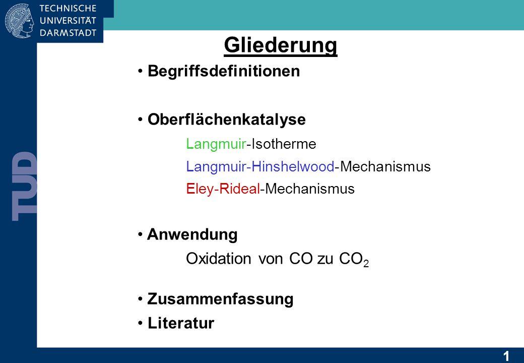 Gliederung Begriffsdefinitionen Oberflächenkatalyse Langmuir-Isotherme Langmuir-Hinshelwood-Mechanismus Eley-Rideal-Mechanismus Anwendung Oxidation von CO zu CO 2 Zusammenfassung Literatur 1