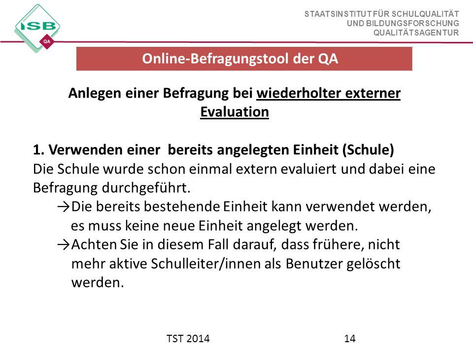 STAATSINSTITUT FÜR SCHULQUALITÄT UND BILDUNGSFORSCHUNG QUALITÄTSAGENTUR TST 201414 Anlegen einer Befragung bei wiederholter externer Evaluation 1. Ver