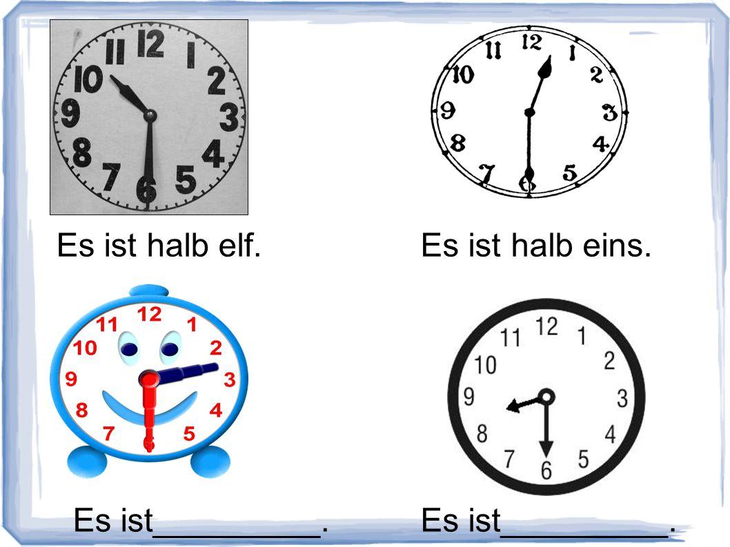 Es ist halb elf.Es ist halb eins. Es ist_________.