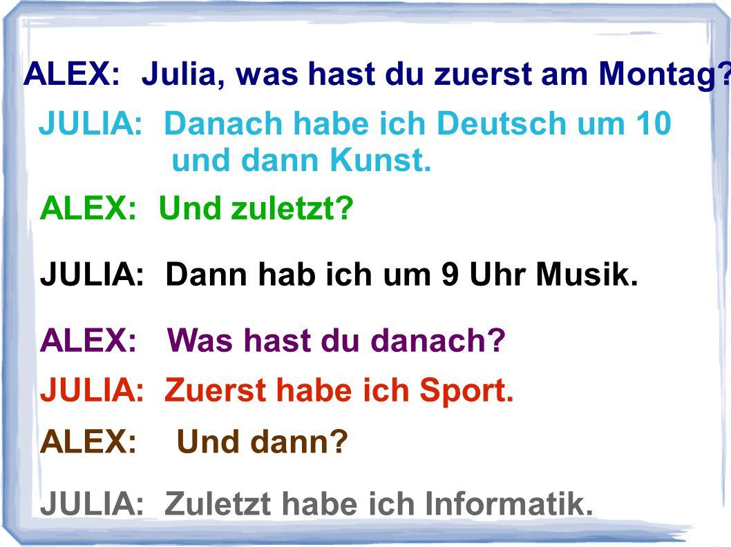 ALEX: Julia, was hast du zuerst am Montag? ALEX: Was hast du danach? ALEX: Und zuletzt? JULIA: Danach habe ich Deutsch um 10 und dann Kunst. JULIA: Da