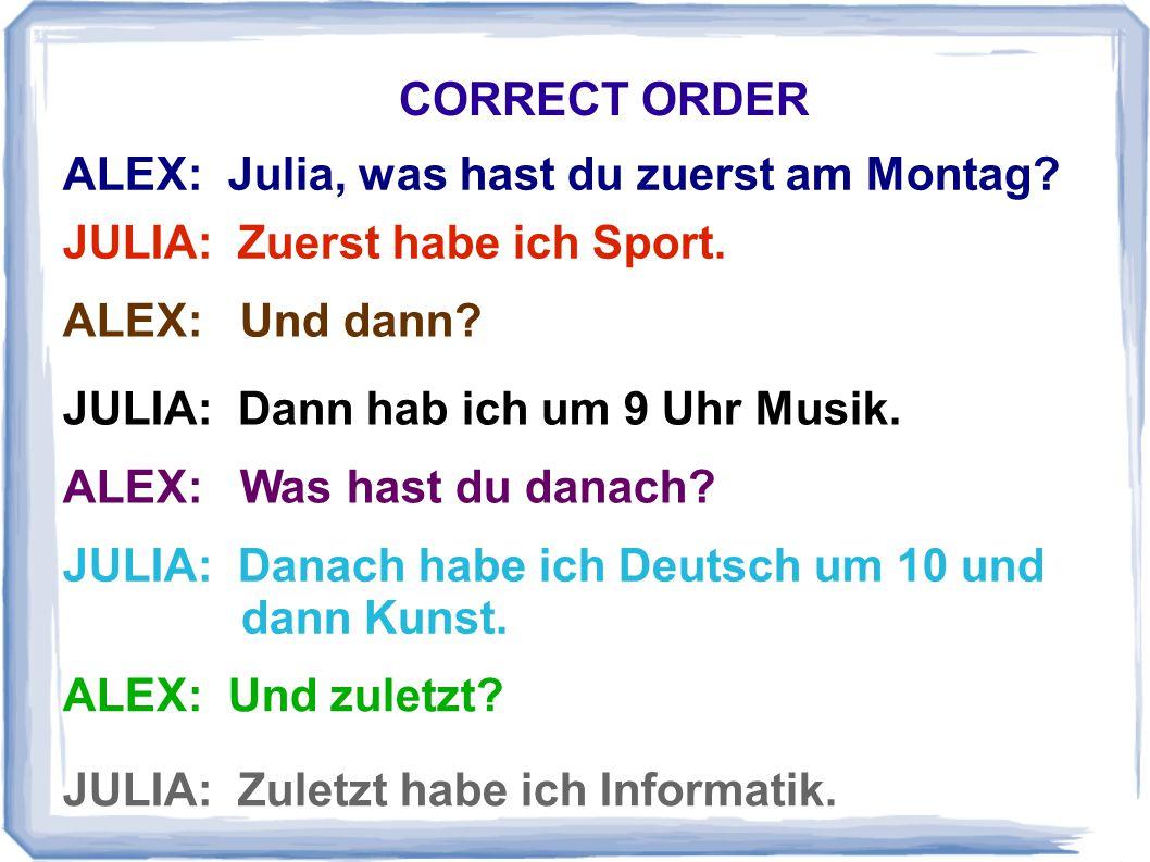 ALEX: Julia, was hast du zuerst am Montag? CORRECT ORDER JULIA: Zuerst habe ich Sport. ALEX: Und dann? JULIA: Dann hab ich um 9 Uhr Musik. ALEX: Was h