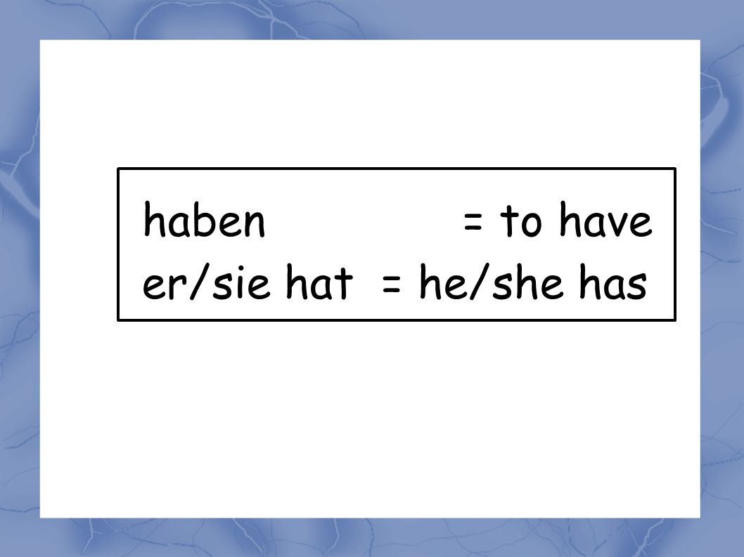 haben= to have er/sie hat = he/she has