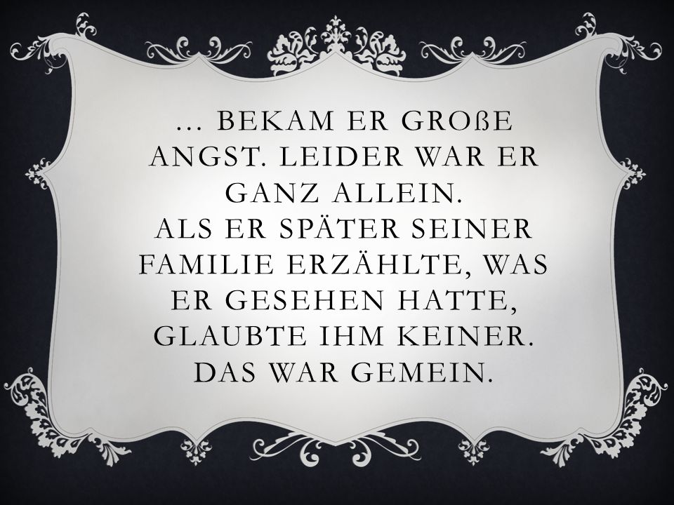 … BEKAM ER GROßE ANGST.LEIDER WAR ER GANZ ALLEIN.