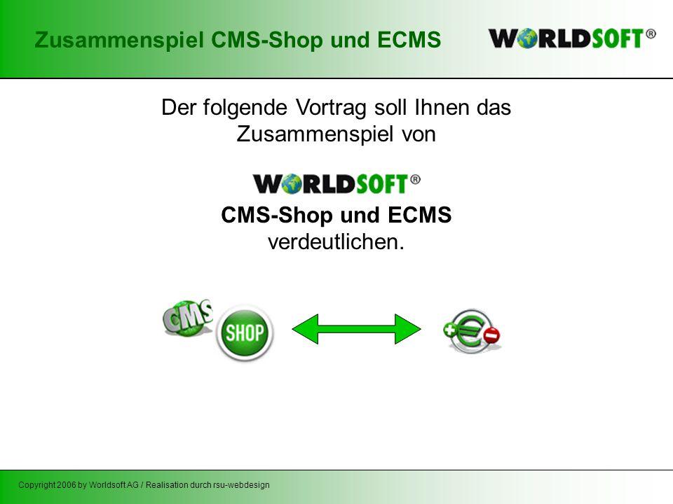 Copyright 2006 by Worldsoft AG / Realisation durch rsu-webdesign Zusammenspiel CMS-Shop und ECMS Der folgende Vortrag soll Ihnen das Zusammenspiel von CMS-Shop und ECMS verdeutlichen.