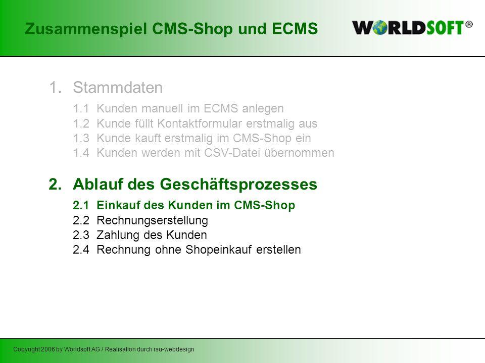 Copyright 2006 by Worldsoft AG / Realisation durch rsu-webdesign Zusammenspiel CMS-Shop und ECMS 1.Stammdaten 1.1 Kunden manuell im ECMS anlegen 1.2 Kunde füllt Kontaktformular erstmalig aus 1.3 Kunde kauft erstmalig im CMS-Shop ein 1.4 Kunden werden mit CSV-Datei übernommen 2.Ablauf des Geschäftsprozesses 2.1 Einkauf des Kunden im CMS-Shop 2.2 Rechnungserstellung 2.3 Zahlung des Kunden 2.4 Rechnung ohne Shopeinkauf erstellen