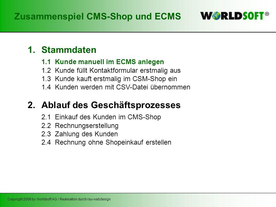 Copyright 2006 by Worldsoft AG / Realisation durch rsu-webdesign Zusammenspiel CMS-Shop und ECMS 1.Stammdaten 1.1 Kunde manuell im ECMS anlegen 1.2 Kunde füllt Kontaktformular erstmalig aus 1.3 Kunde kauft erstmalig im CSM-Shop ein 1.4 Kunden werden mit CSV-Datei übernommen 2.Ablauf des Geschäftsprozesses 2.1 Einkauf des Kunden im CMS-Shop 2.2 Rechnungserstellung 2.3 Zahlung des Kunden 2.4 Rechnung ohne Shopeinkauf erstellen