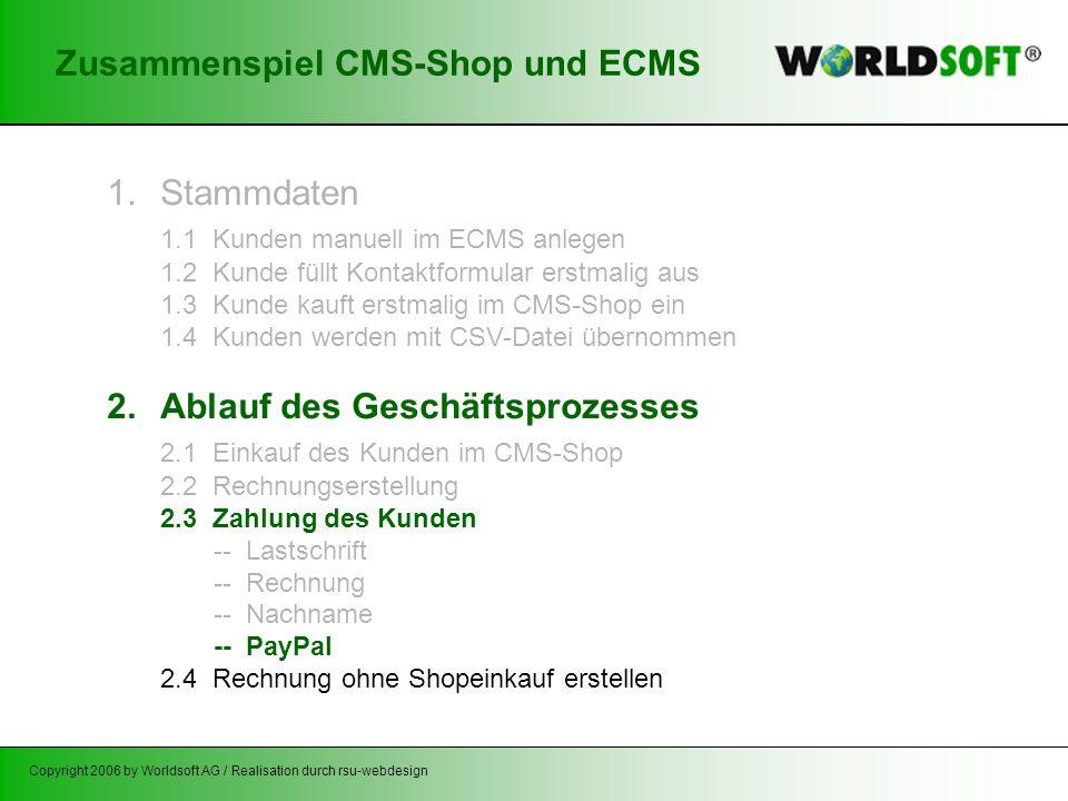 Copyright 2006 by Worldsoft AG / Realisation durch rsu-webdesign Zusammenspiel CMS-Shop und ECMS 1.Stammdaten 1.1 Kunden manuell im ECMS anlegen 1.2 Kunde füllt Kontaktformular erstmalig aus 1.3 Kunde kauft erstmalig im CMS-Shop ein 1.4 Kunden werden mit CSV-Datei übernommen 2.Ablauf des Geschäftsprozesses 2.1 Einkauf des Kunden im CMS-Shop 2.2 Rechnungserstellung 2.3 Zahlung des Kunden -- Lastschrift -- Rechnung -- Nachname -- PayPal 2.4 Rechnung ohne Shopeinkauf erstellen