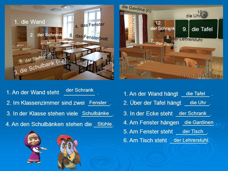 die Schulbank (- e) die Wand der Schrank das Fenster das Fensterbrett die Tafel der Stuhl (- e) die Uhr die Gardine (n) der Lehrerstuhl der Tisch 1.