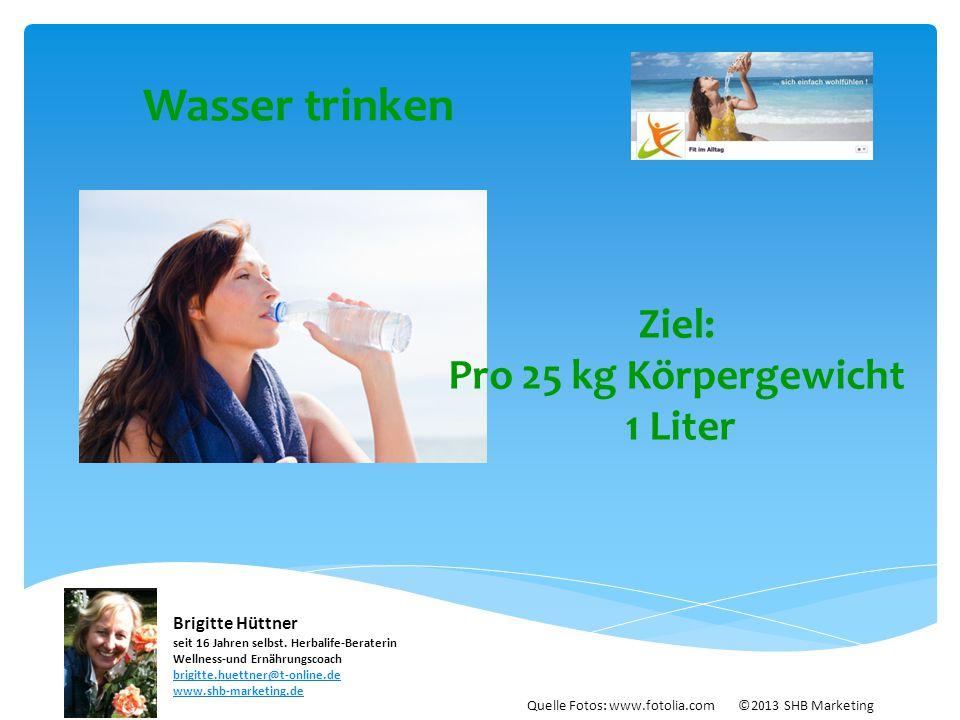 Wasser trinken Ziel: Pro 25 kg Körpergewicht 1 Liter Quelle Fotos: www.fotolia.com ©2013 SHB Marketing Brigitte Hüttner seit 16 Jahren selbst. Herbali