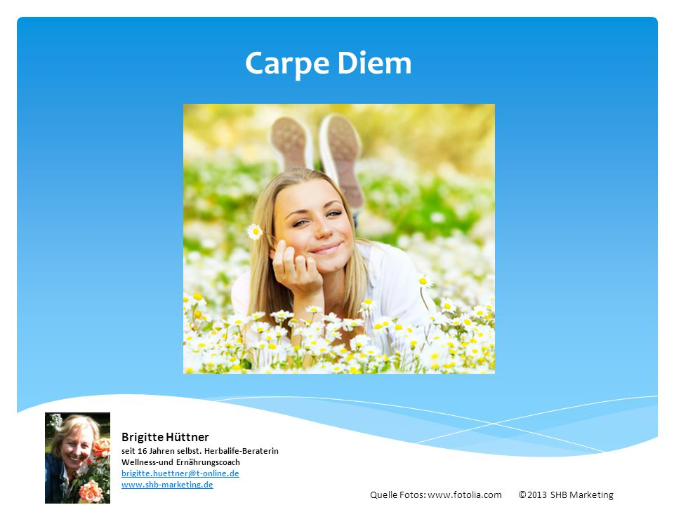 Carpe Diem Quelle Fotos: www.fotolia.com ©2013 SHB Marketing Brigitte Hüttner seit 16 Jahren selbst. Herbalife-Beraterin Wellness-und Ernährungscoach