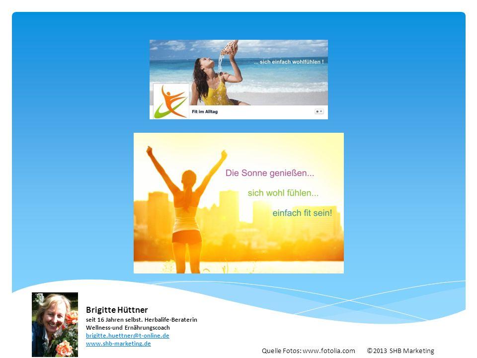 Quelle Fotos: www.fotolia.com ©2013 SHB Marketing Brigitte Hüttner seit 16 Jahren selbst. Herbalife-Beraterin Wellness-und Ernährungscoach brigitte.hu