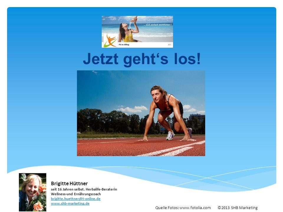 Jetzt geht's los! Quelle Fotos: www.fotolia.com ©2013 SHB Marketing Brigitte Hüttner seit 16 Jahren selbst. Herbalife-Beraterin Wellness-und Ernährung