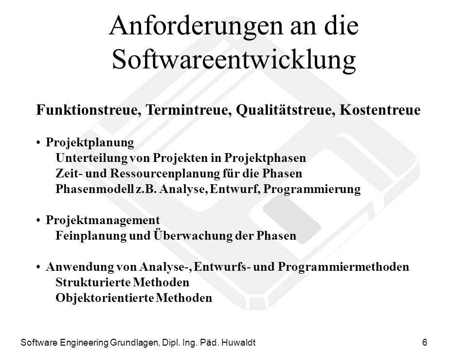 Software Engineering Grundlagen, Dipl. Ing. Päd. Huwaldt6 Anforderungen an die Softwareentwicklung Funktionstreue, Termintreue, Qualitätstreue, Kosten
