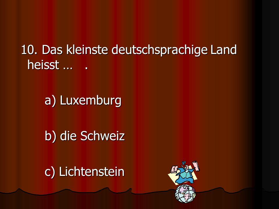 10. Das kleinste deutschsprachige Land heisst …. a) Luxemburg b) die Schweiz c) Lichtenstein
