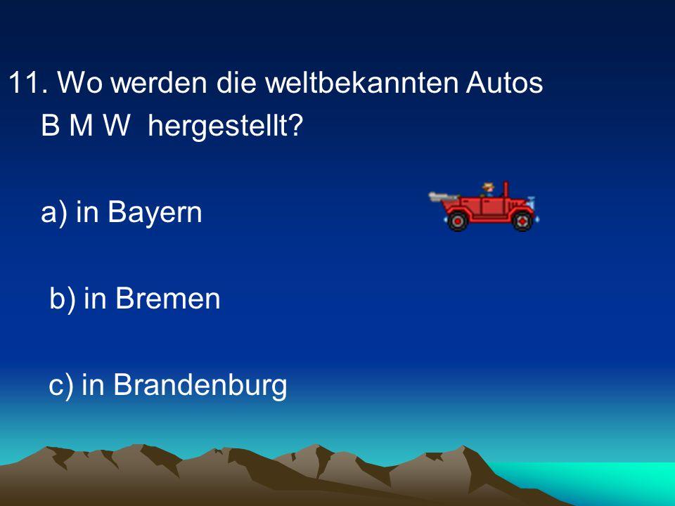 11.Wo werden die weltbekannten Autos B M W hergestellt.